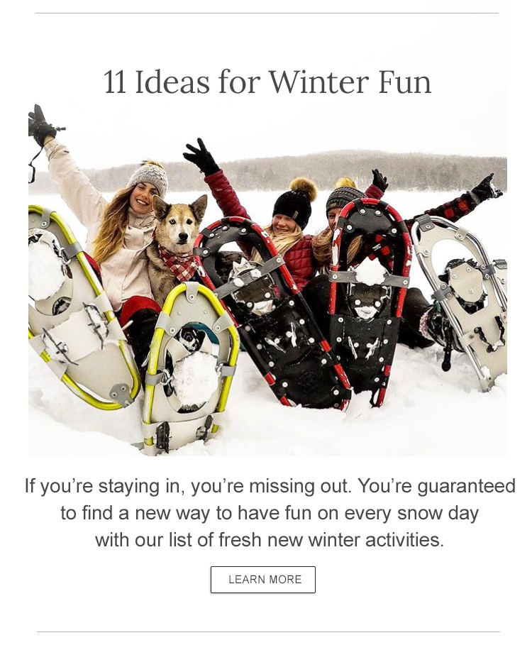 11 Ideas for Winter Fun Once you're properly layered, check out our list of fresh new winter activities.