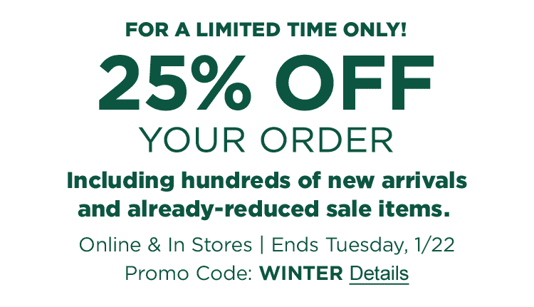 LIMITED TIME ONLY! 25% OFF YOUR ORDER, including new arrivals and already-reduced sale items. Online & In Stores. Ends Tuesday, 1/22. Promo Code: WINTER.