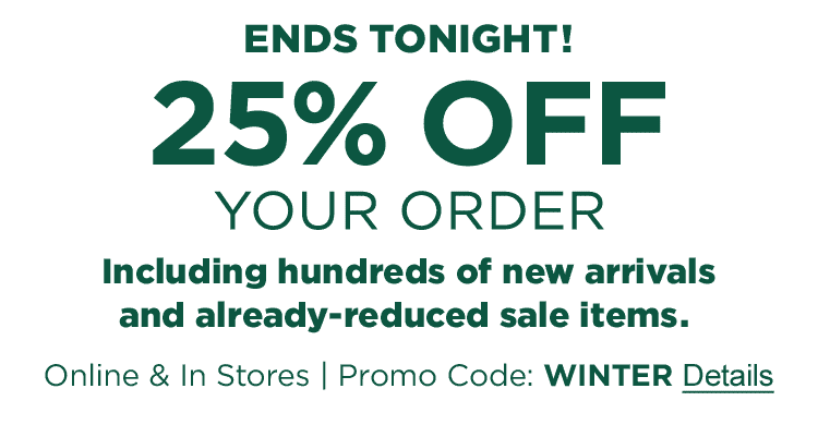 ENDS TONIGHT! 25% OFF YOUR ORDER, including new arrivals and already-reduced sale items. Online & In Stores. Promo Code: WINTER.