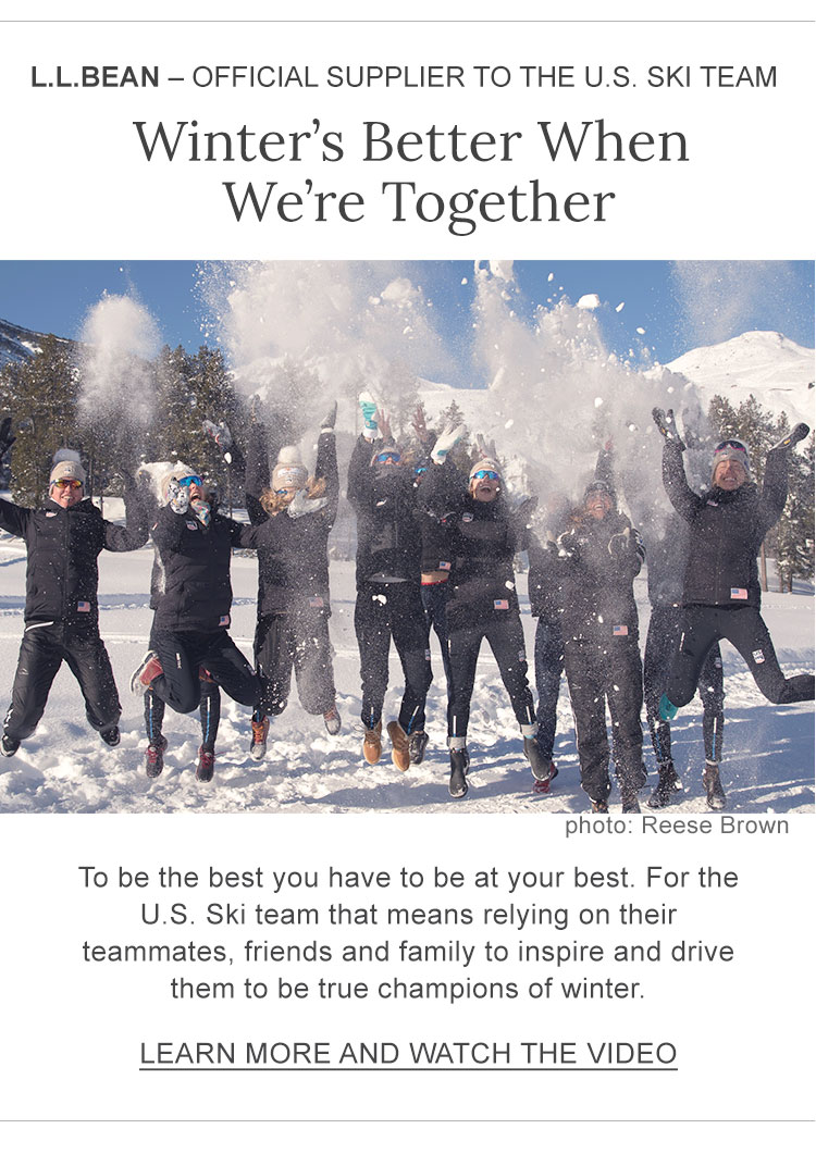 L.L.Bean – Official Supplier to the U.S. Ski Team Winter's Better When We're Together To be the best you have to be at your best. For the U.S. Ski team that means relying on their teammates, friends and family to inspire and drive them to be true champions of winter.