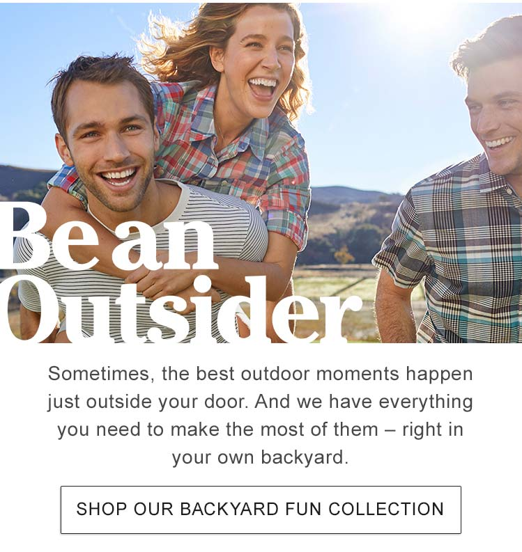 BE AN OUTSIDER Sometimes, the best outdoor moments happen just outside your door. And we have everything you need to make the most of them – right in your own backyard.