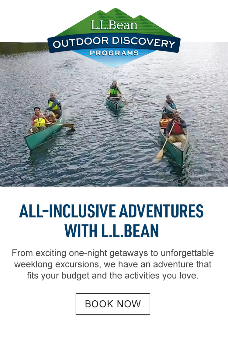 All-Inclusive Adventures with L.L.Bean. From one-night getaways to weeklong excursions, we have an adventure that fits your budget and the activities you love.