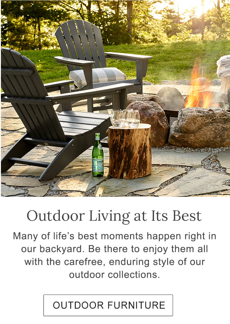 Outdoor Living at Its Best. Many of life's best moments happen right in our backyard. Be there to enjoy them all with the carefree, enduring style of our outdoor collections.