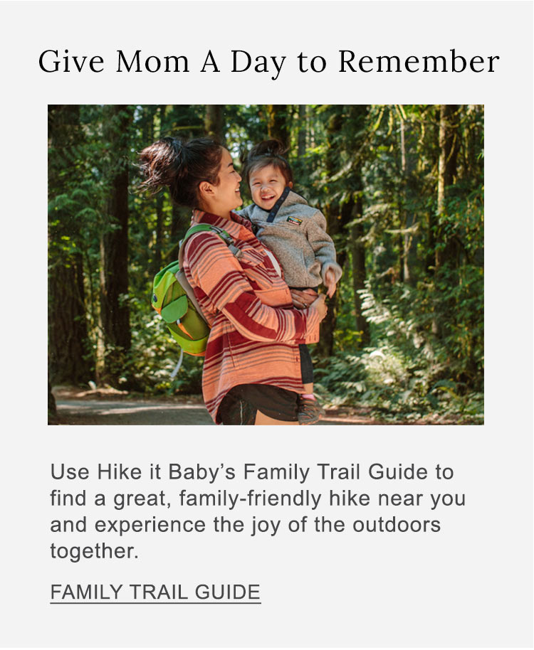 Give Mom a Day to Remember Use Hike It Baby's Family Trail Guide to find a great, family-friendly hike near you and experience the joy of the outdoors together.