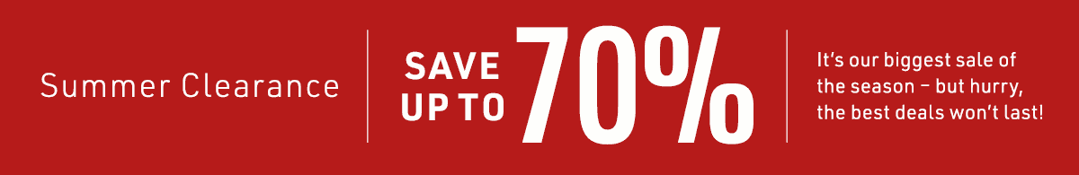 Summer Clearance SAVE UP TO 70% It's our biggest sale of the season - but hurry, the deals won't last!