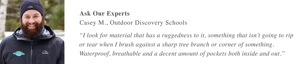 "Ask Our Experts Casey M., Outdoor Discovery Schools ""I look for material that has a ruggedness to it, something that isn't going to rip or tear when I brush against a sharp tree branch or corner of something. Waterproof, breathable and a decent amount of pockets both inside and out."""