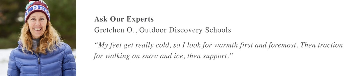 "Ask Our Experts Gretchen O., Outdoor Discovery Schools ""My feet get really cold, so I look for warmth first and foremost. Then traction for walking on snow and ice, then support."""