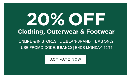20% OFF CLOTHING, OUTERWEAR & FOOTWEAR ONLINE & IN STORES | L.L.BEAN-BRAND ITEMS ONLY USE PROMO CODE: BEAN20 | ENDS MONDAY, 10/14 >Activate Now