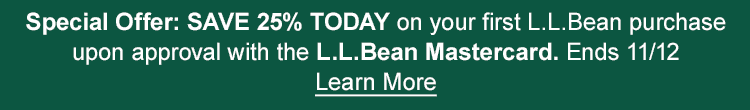 SPECIAL OFFER: Save 25% today on your first L.L.Bean purchase upon approval with the L.L.Bean Mastercard | Ends 11/12. Learn More