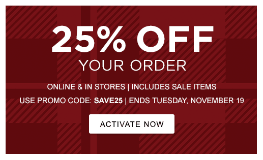 25% OFF YOUR ORDER ONLINE & IN STORES | INCLUDES SALE ITEMS USE PROMO CODE: SAVE25 | ENDS TUESDAY, NOVEMBER 19 >ACTIVATE NOW