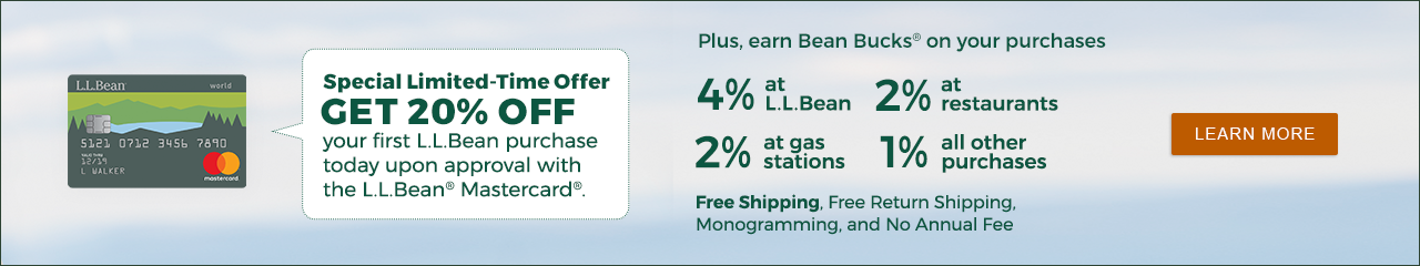 Special Offer: GET 20% OFF your first L.L.Bean purchase today upon approval with the L.L.Bean® Mastercard® LEARN MORE