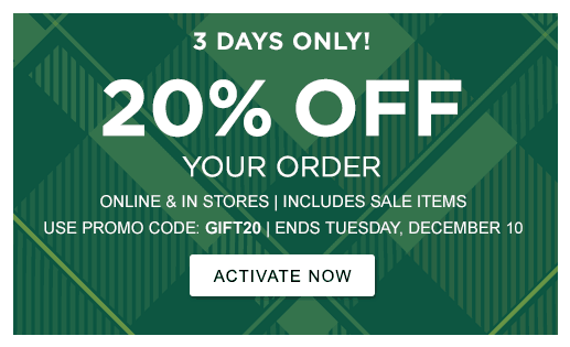 3 DAYS ONLY! 20% OFF YOUR ORDER ONLINE & IN STORES | INCLUDES SALE ITEMS USE PROMO CODE: GIFT20 | ENDS TUESDAY, DECEMBER 10 >ACTIVATE NOW