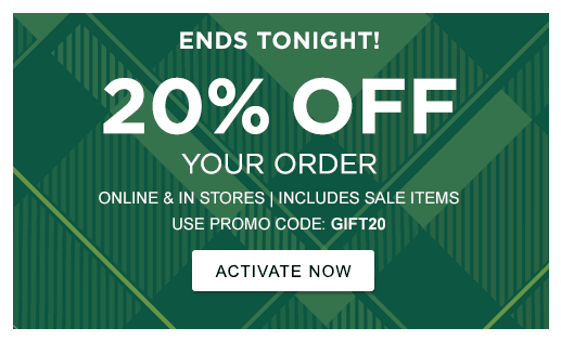 ENDS TONIGHT! 20% OFF YOUR ORDER ONLINE & IN STORES | INCLUDES SALE ITEMS USE PROMO CODE: GIFT20 >ACTIVATE NOW