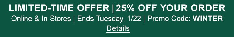 LIMITED-TIME OFFER – 25% OFF YOUR ORDER Online & In Stores | Ends Tuesday, 1/ 22 | Promo Code: WINTER Details
