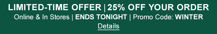 LIMITED-TIME OFFER – 25% OFF YOUR ORDER Online & In Stores | ENDS TONIGHT | Promo Code: WINTER Details