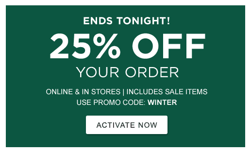 ENDS TONIGHT! 25% OFF Your Order. Online & In Stores | INCLUDES SALE ITEMS. USE PROM CODE: WINTER.