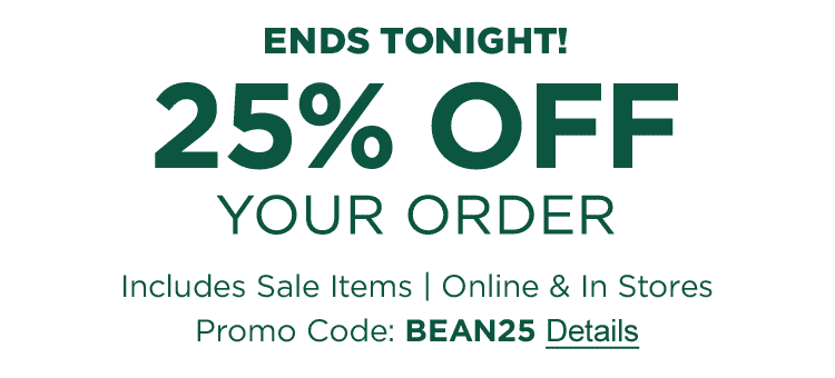 ENDS TONIGHT, FEBRUARY 19. 25% OFF Your Order. Includes Sale Items | Online & In Stores | Promo Code: BEAN25.