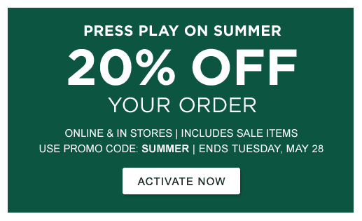 PRESS PLAY ON SUMMER 20% OFF YOUR ORDER ONLINE & IN STORES | INCLUDES SALE ITEMS USE PROMO CODE: SUMMER | ENDS TUESDAY, MAY 28 >ACTIVATE NOW