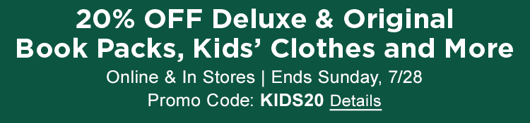 20% OFF Deluxe & Original Book Packs, Kids' Clothes and More Online & In Stores | Ends Sunday, 7/28 | Promo Code: KIDS20 Details