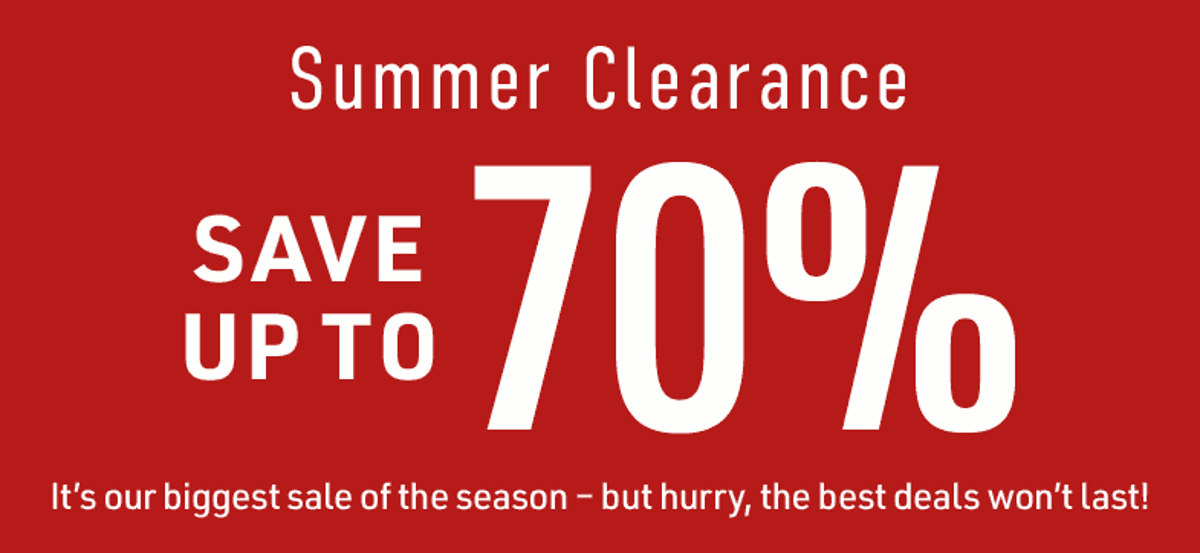Summer Clearance Save Up To 70% It's our biggest sale of the season - but hurry, the best deals won't last!