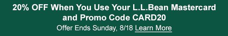 20% OFF When You Use Your L.L.Bean Mastercard and Promo Code CARD20 Ends Sunday, 8/18 | Learn More