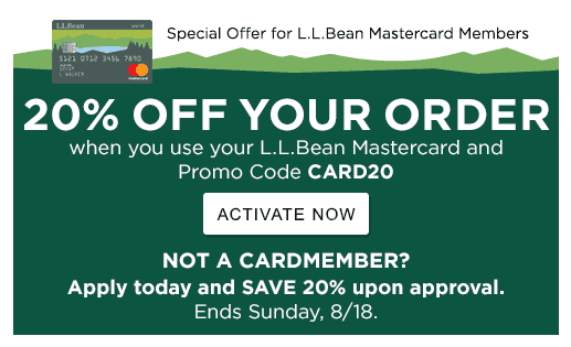 Special Offer for L.L.Bean Mastercard Members 3 DAYS ONLY! 20% OFF YOUR ORDER when you use your L.L.Bean Mastercard and Promo Code CARD20 ACTIVATE NOW NOT A CARDMEMBER? Apply today and SAVE 20% upon approval. Ends Sunday, 8/18.