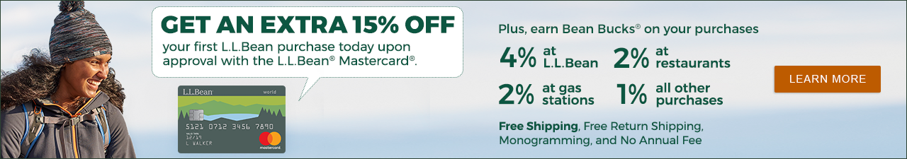 SAVE AN ADDITIONAL 15% on your first L.L.Bean purchase upon approval with the L.L.Bean Mastercard¹ LEARN MORE
