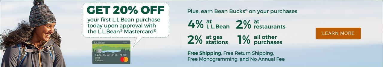 GET 20% on your first L.L.Bean purchase today upon approval with the L.L.Bean® Mastercard® LEARN MORE