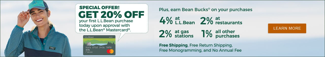 SPECIAL OFFER! GET 20% OFF your first L.L.Bean purchase today upon approval with the L.L.Bean® Mastercard®.