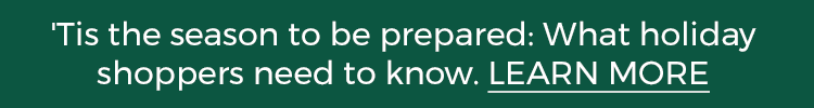 'Tis the season to be prepared: What holiday shoppers need to know. LEARN MORE