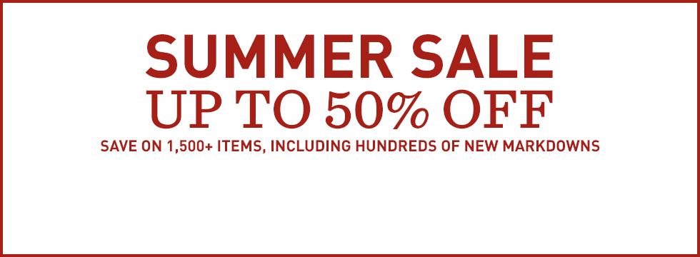 Summer Sale. Up to 50% off. Save on 1500+ items and hundreds of new markdowns.