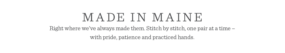 Made in Maine. Stitch by stitch, one pair at a time – with pride, patience and practiced hands.