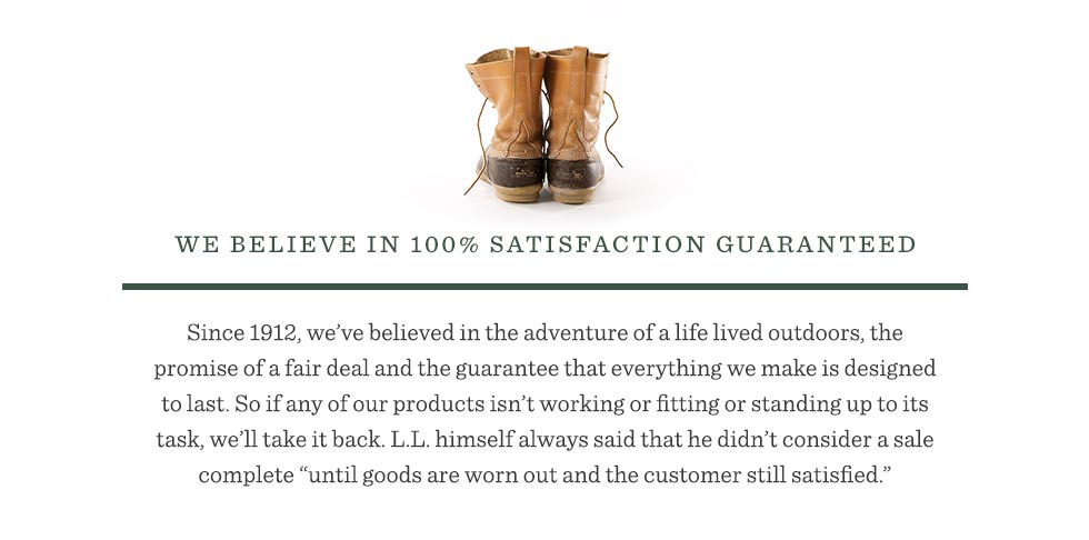 "Since 1912, we've believed in the adventure of a life lived outdoors, the promise of a fair deal and the guarantee that everything we make is designed to last. So if any of our products isn't working or fitting or standing up to its task, we'll take it back. L.L. himself always said that he didn't consider a sale complete ""until goods are worn out and the customer still satisfied."""