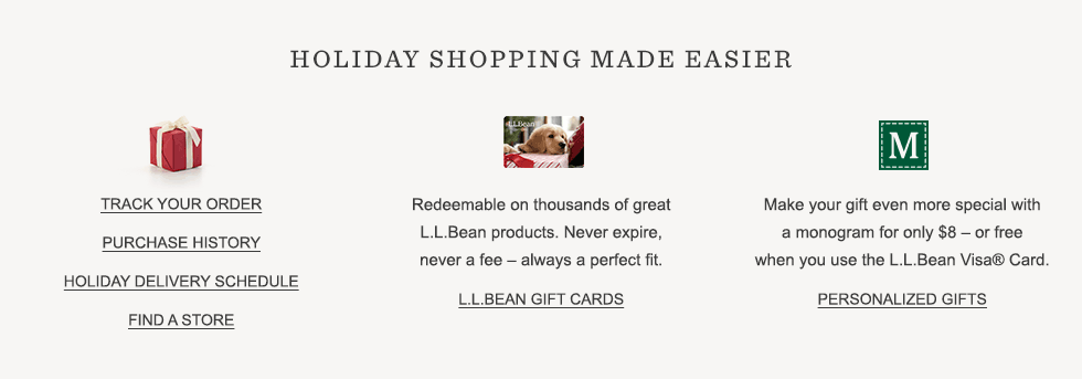 Holiday shopping made easier. Track your order. Purchase history. Holiday delivery. Find a store. L.L.Bean Gift Cards. Monogramming.