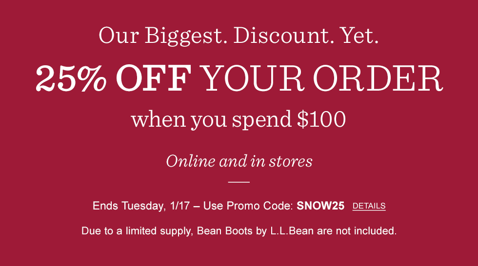 Our biggest discount yet. 25% off your order when you spend $100. Online and in stores. Ends Tuesday 1/17. Promo code SNOW25. L.L.Bean Boots not included.
