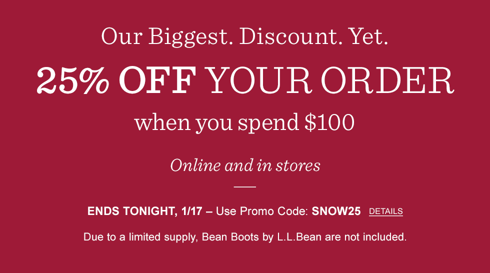 Our biggest discount yet. 25% off your order when you spend $100. Online and in stores. Ends tonight, 1/17. Promo code SNOW25. L.L.Bean Boots not included.
