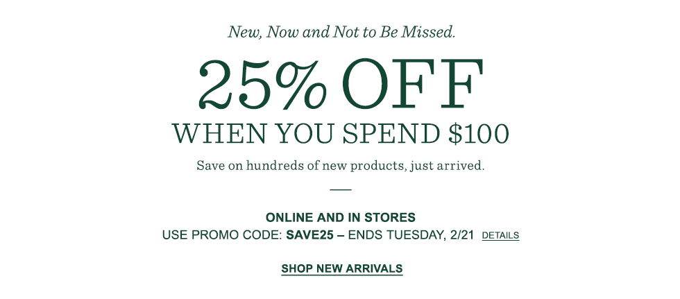 25% off when you spend $100. Online and in stores. Promo code SAVE25. Ends Tuesday, 2/21.