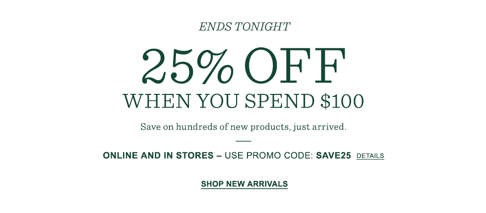 Ends tonight. 25% OFF when you spend $100. Online and in stores. Promo code SAVE25.