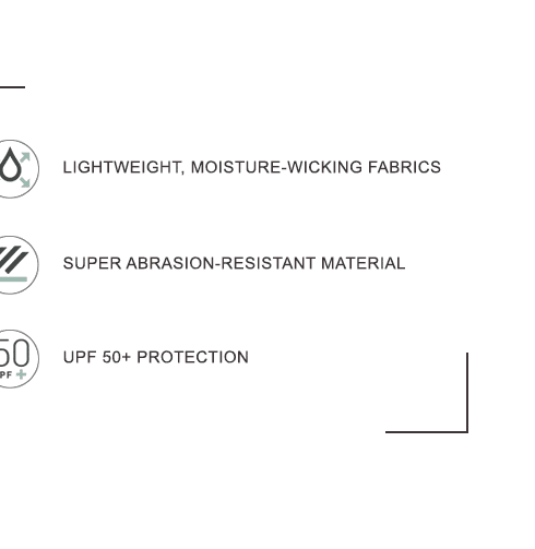 UPF PROTECTION. LIGHTWEIGHT, MOISTURE-WICKING FABRICS. SUPER ABRASION-RESISTANT MATERIAL.