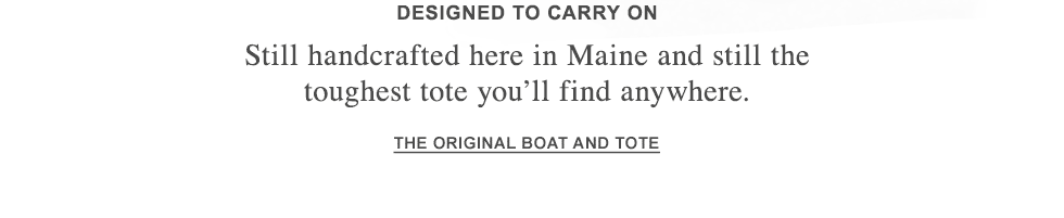 Designed to Carry On. Still handcrafted in Maine and the toughest tote you'll find anywhere.