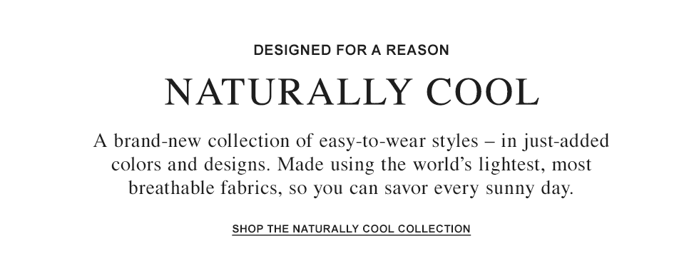 DESIGNED FOR A REASON: NATURALLY COOL. A brand-new collection made using the world's lightest, most breathable fabrics.