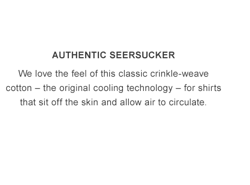 Authentic Seersucker. Classic crinkle-weave cotton that allows air to circulate.