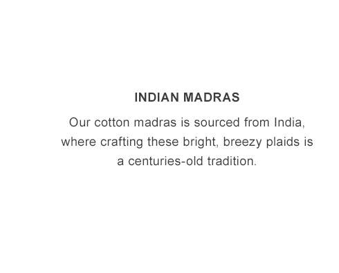 Indian Madras. Our cotton madras is sourced from India.