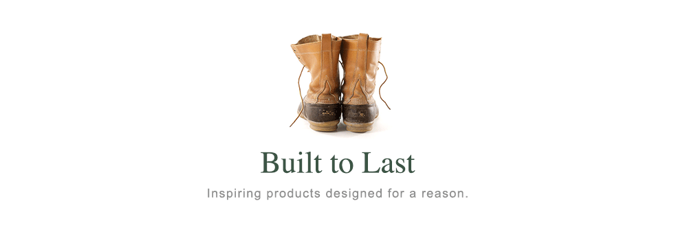 Built to Last. Inspiring products designed for a reason.