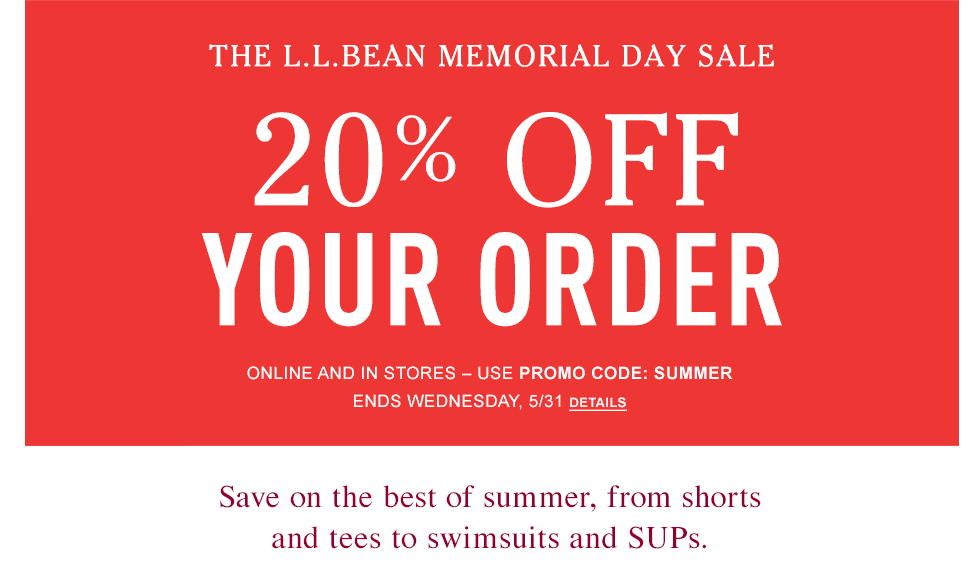 The L.L.Bean Memorial Day Sale. 20% OFF Your Order. Save on the best of summer, from shorts and tees to swimsuits and SUPs. ONLINE AND IN STORES – USE PROMO CODE: SUMMER – ENDS WEDNESDAY, 5/31