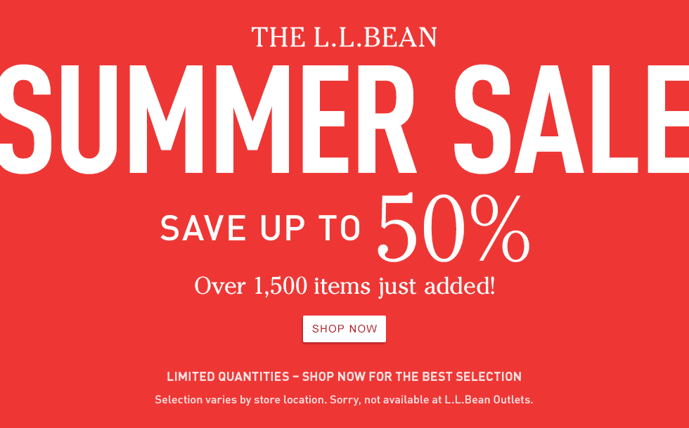 L.L.Bean Summer Sale. Save up to 50%. Over 1,500 items added! Limited quantities. Selection varies by store location. Sorry, not available at L.L.Bean Outlets.
