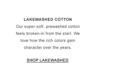 Lakewashed Cotton feels broken-in from the start. Rich colors gain character over the years.