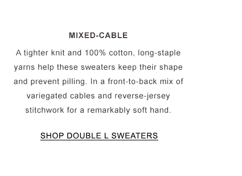 Mixed-Cable. A tighter knit and 100% cotton. Keep their shape and no pilling. A mix of cables and reverse-jersey stitchwork.