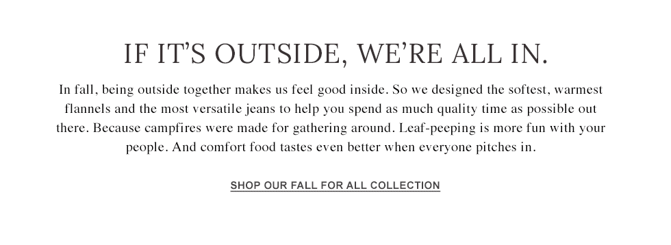 We designed the softest, warmest flanels and the most versatile jeans to help you spend as much time as possible outside.