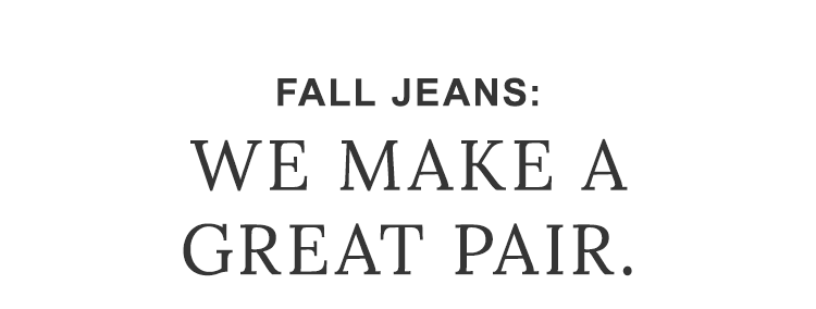 Fall Jeans: We make a great pair.